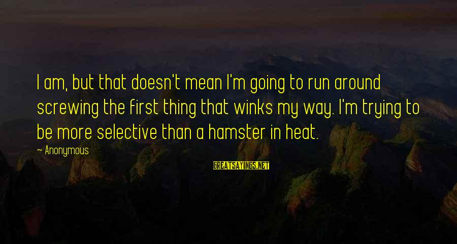 Screwing Around Sayings By Anonymous: I am, but that doesn't mean I'm going to run around screwing the first thing