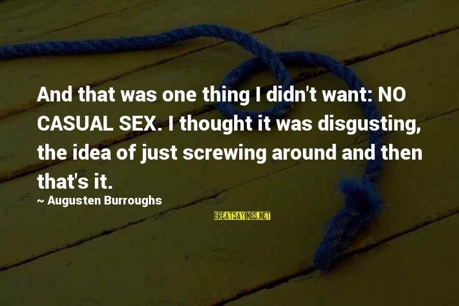 Screwing Around Sayings By Augusten Burroughs: And that was one thing I didn't want: NO CASUAL SEX. I thought it was