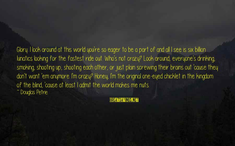 Screwing Around Sayings By Douglas Petrie: Glory: I look around at this world you're so eager to be a part of