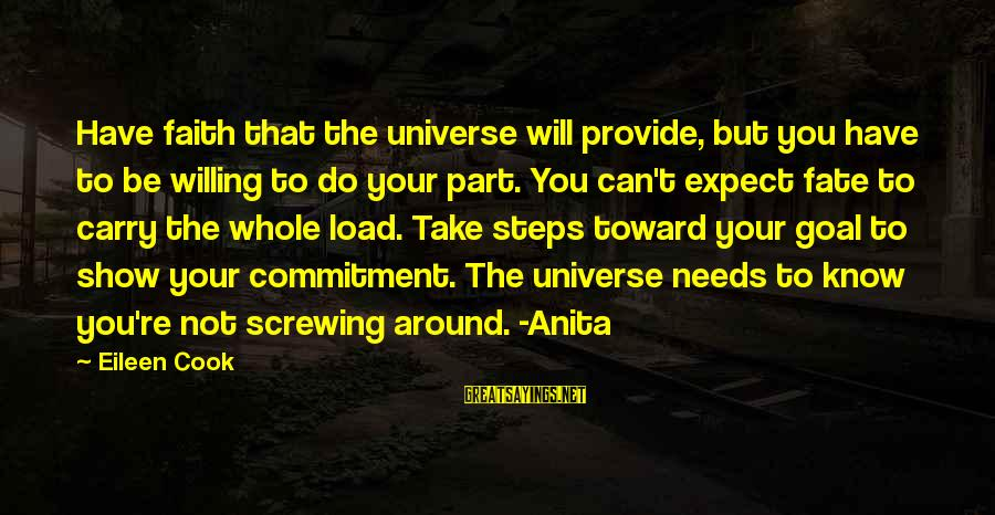 Screwing Around Sayings By Eileen Cook: Have faith that the universe will provide, but you have to be willing to do