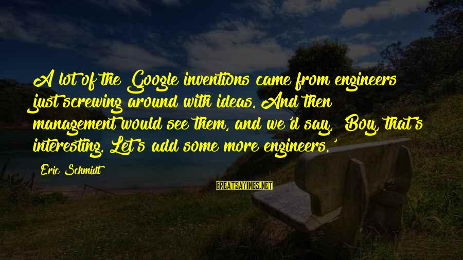 Screwing Around Sayings By Eric Schmidt: A lot of the Google inventions came from engineers just screwing around with ideas. And