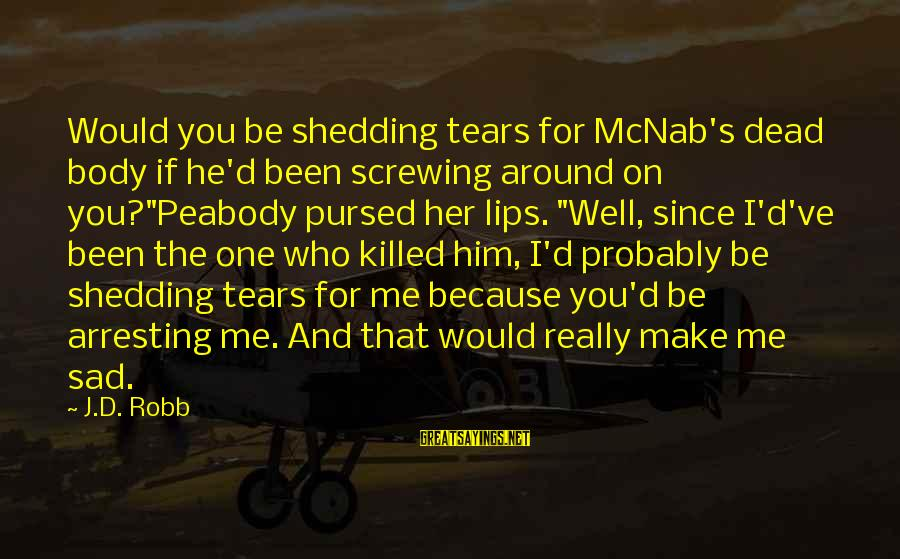 Screwing Around Sayings By J.D. Robb: Would you be shedding tears for McNab's dead body if he'd been screwing around on