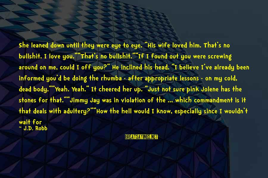"""Screwing Around Sayings By J.D. Robb: She leaned down until they were eye to eye. """"His wife loved him. That's no"""