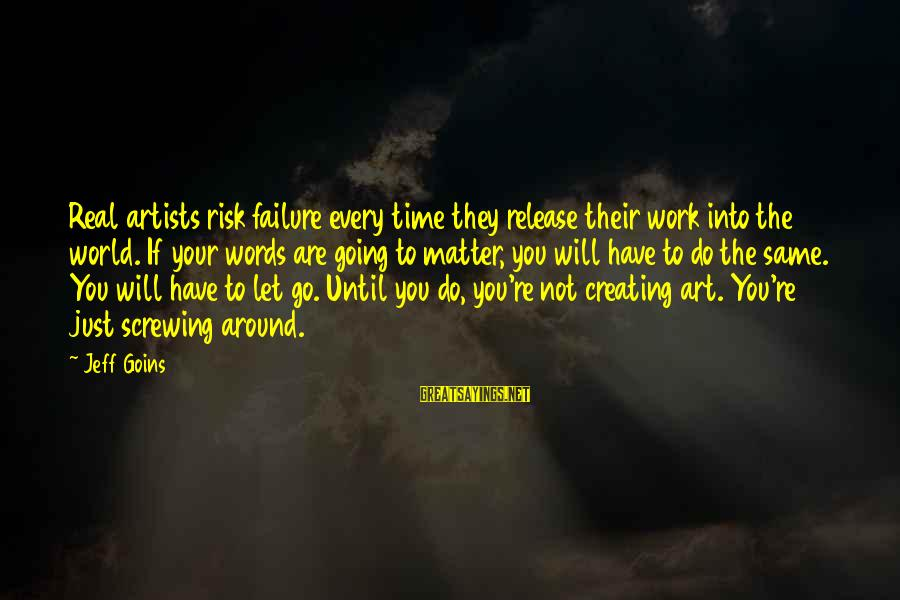 Screwing Around Sayings By Jeff Goins: Real artists risk failure every time they release their work into the world. If your