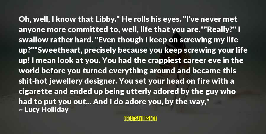 """Screwing Around Sayings By Lucy Holliday: Oh, well, I know that Libby."""" He rolls his eyes. """"I've never met anyone more"""