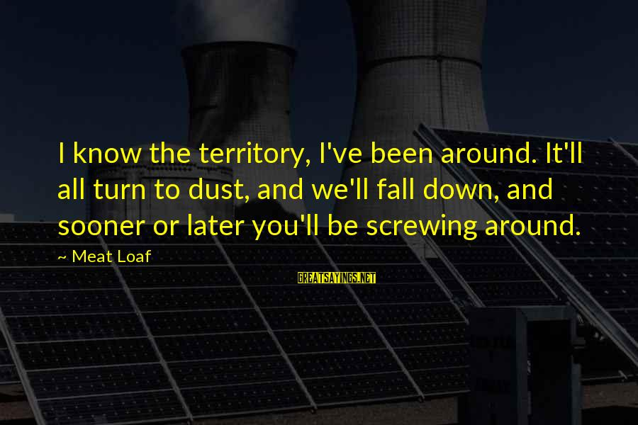 Screwing Around Sayings By Meat Loaf: I know the territory, I've been around. It'll all turn to dust, and we'll fall