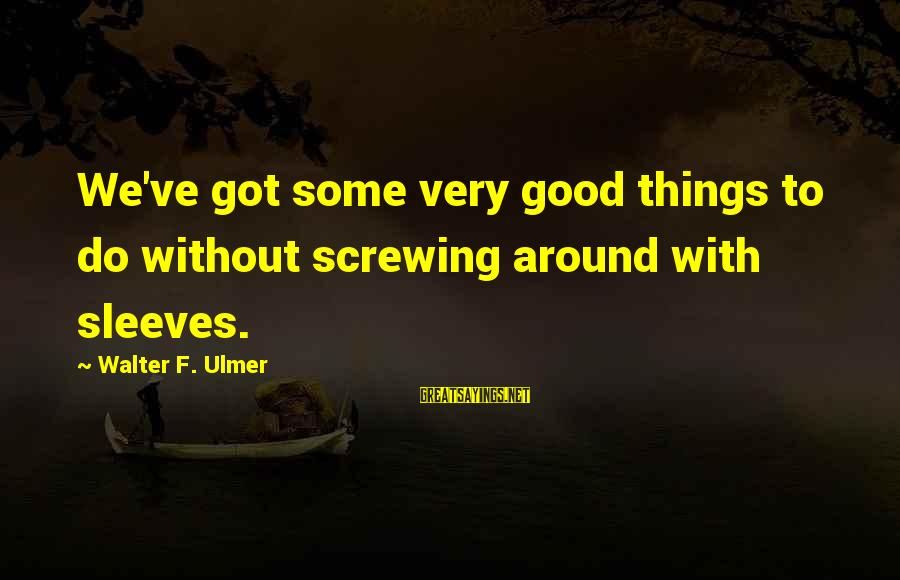 Screwing Around Sayings By Walter F. Ulmer: We've got some very good things to do without screwing around with sleeves.