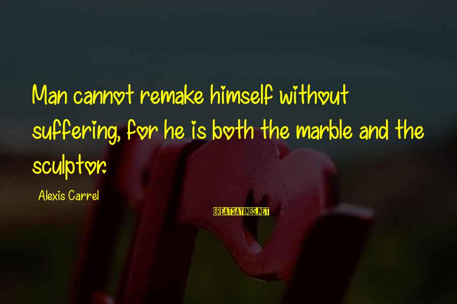 Sculptor Sayings By Alexis Carrel: Man cannot remake himself without suffering, for he is both the marble and the sculptor.