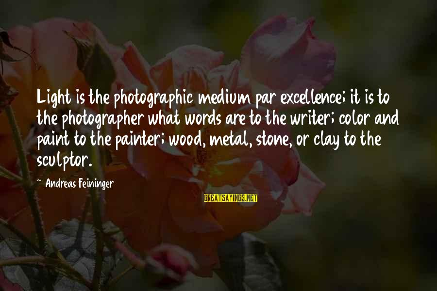 Sculptor Sayings By Andreas Feininger: Light is the photographic medium par excellence; it is to the photographer what words are