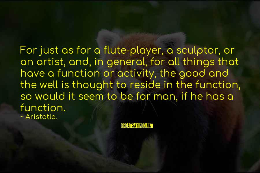 Sculptor Sayings By Aristotle.: For just as for a flute-player, a sculptor, or an artist, and, in general, for