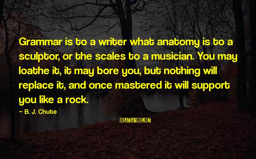 Sculptor Sayings By B. J. Chute: Grammar is to a writer what anatomy is to a sculptor, or the scales to