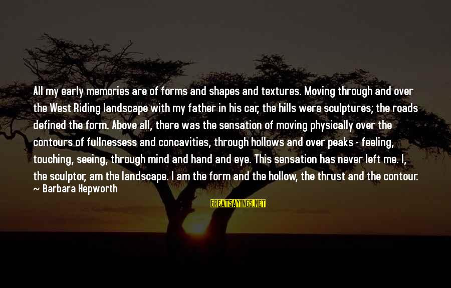 Sculptor Sayings By Barbara Hepworth: All my early memories are of forms and shapes and textures. Moving through and over