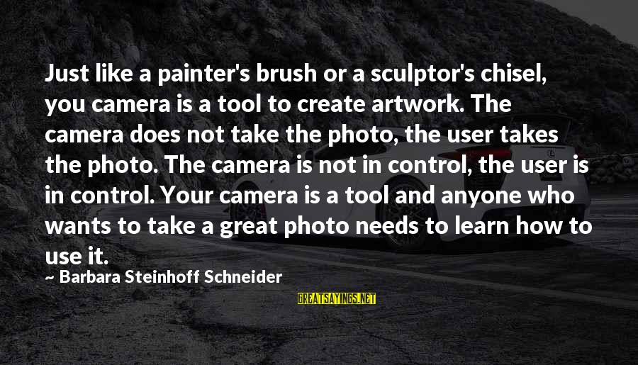 Sculptor Sayings By Barbara Steinhoff Schneider: Just like a painter's brush or a sculptor's chisel, you camera is a tool to