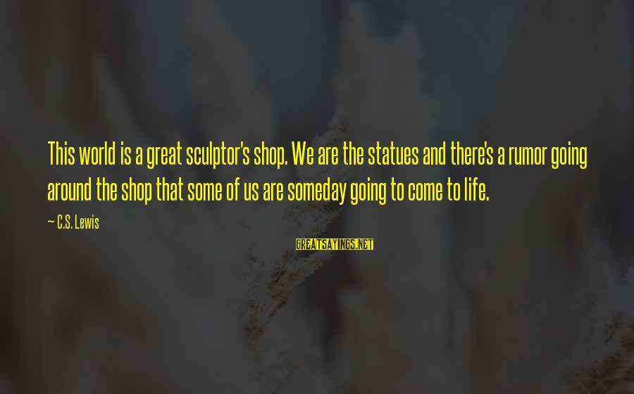 Sculptor Sayings By C.S. Lewis: This world is a great sculptor's shop. We are the statues and there's a rumor