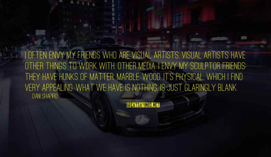 Sculptor Sayings By Dani Shapiro: I often envy my friends who are visual artists. Visual artists have other things to