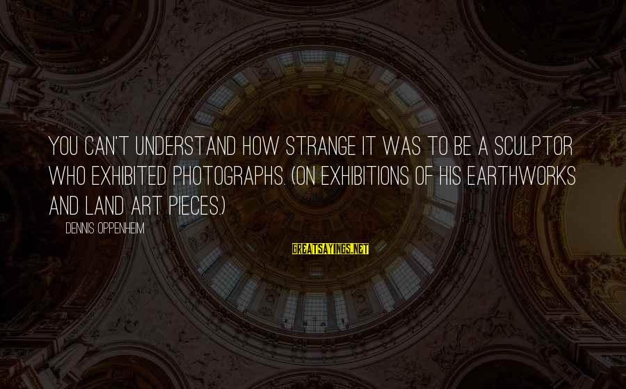 Sculptor Sayings By Dennis Oppenheim: You can't understand how strange it was to be a sculptor who exhibited photographs. (On