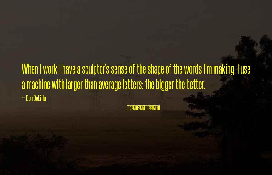 Sculptor Sayings By Don DeLillo: When I work I have a sculptor's sense of the shape of the words I'm