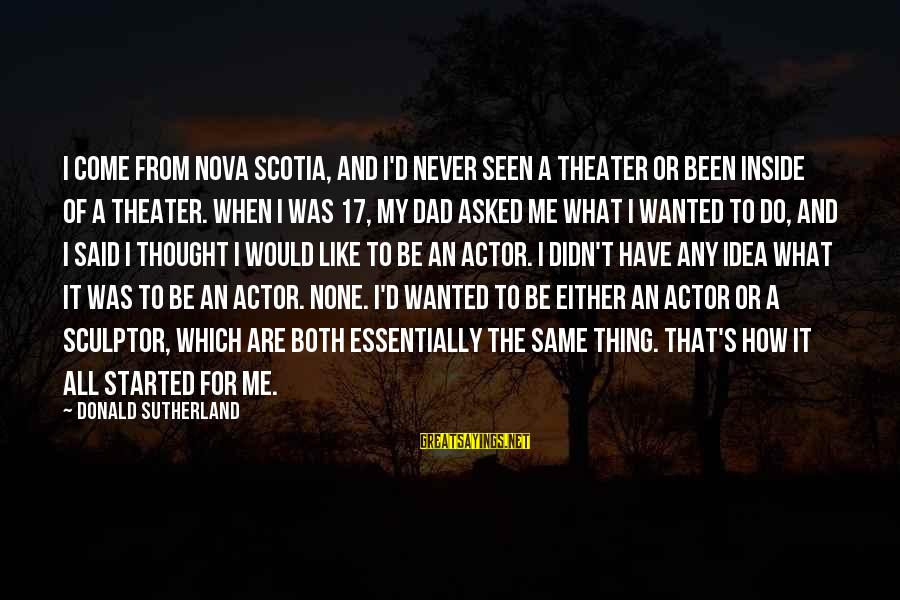 Sculptor Sayings By Donald Sutherland: I come from Nova Scotia, and I'd never seen a theater or been inside of