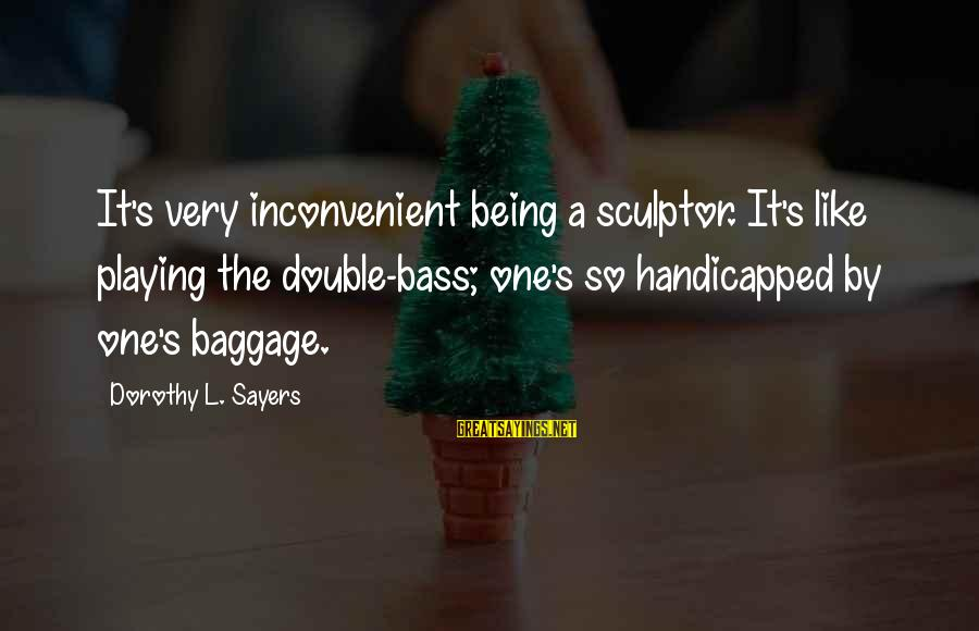 Sculptor Sayings By Dorothy L. Sayers: It's very inconvenient being a sculptor. It's like playing the double-bass; one's so handicapped by