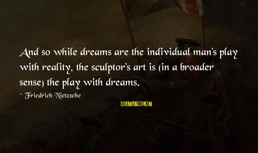 Sculptor Sayings By Friedrich Nietzsche: And so while dreams are the individual man's play with reality, the sculptor's art is