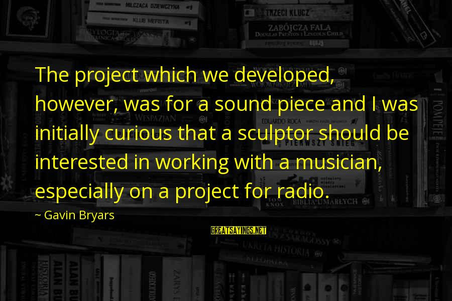 Sculptor Sayings By Gavin Bryars: The project which we developed, however, was for a sound piece and I was initially