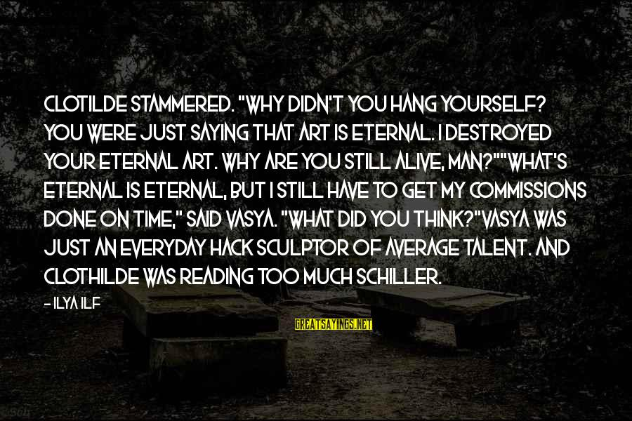 """Sculptor Sayings By Ilya Ilf: Clotilde stammered. """"Why didn't you hang yourself? You were just saying that art is eternal."""