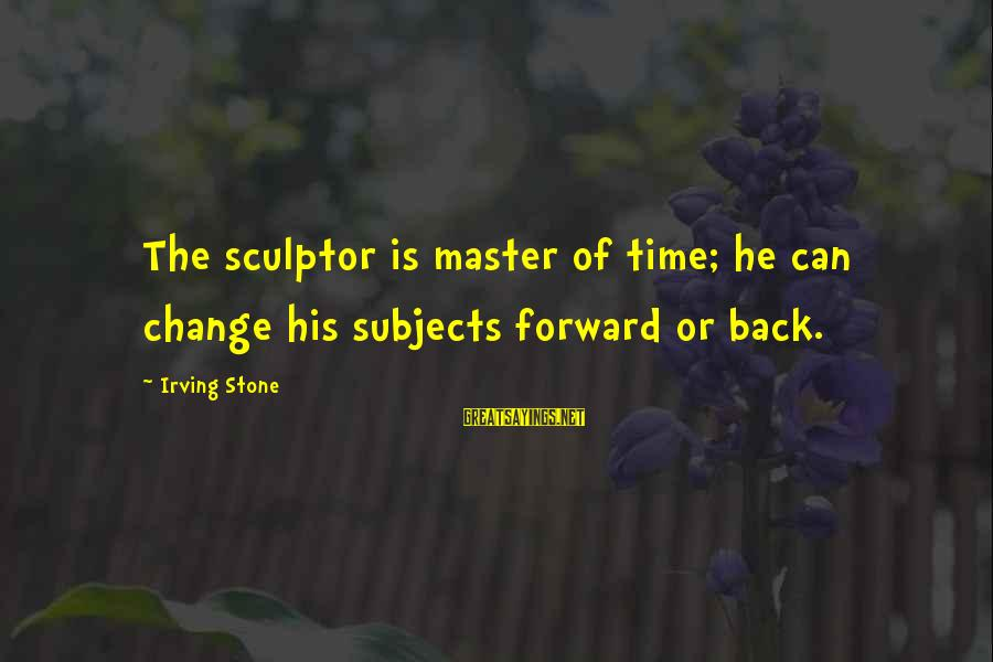 Sculptor Sayings By Irving Stone: The sculptor is master of time; he can change his subjects forward or back.