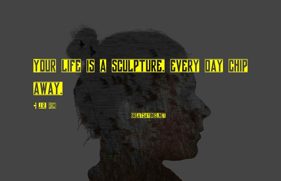 Sculptor Sayings By J.R. Rim: Your life is a sculpture, every day chip away.