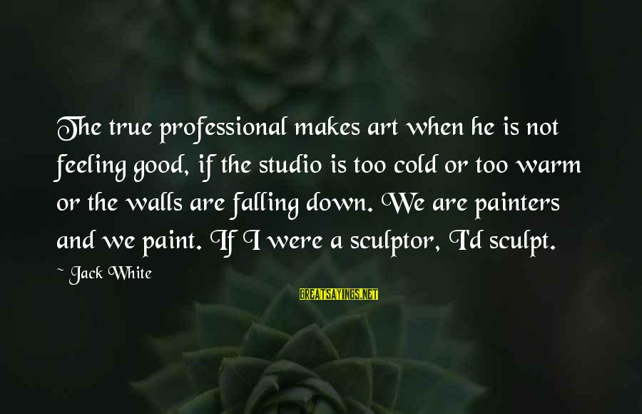 Sculptor Sayings By Jack White: The true professional makes art when he is not feeling good, if the studio is