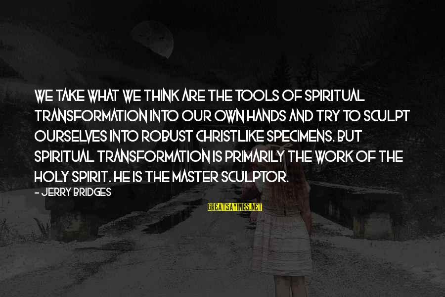 Sculptor Sayings By Jerry Bridges: We take what we think are the tools of spiritual transformation into our own hands