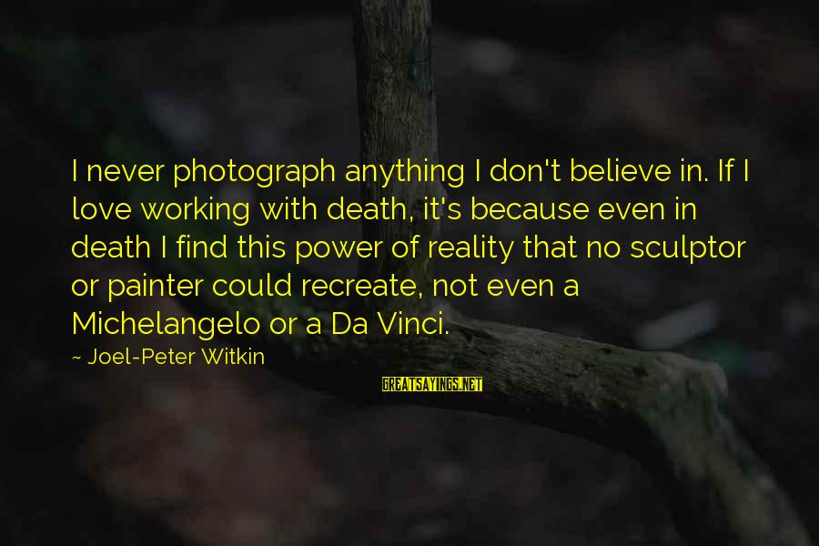 Sculptor Sayings By Joel-Peter Witkin: I never photograph anything I don't believe in. If I love working with death, it's