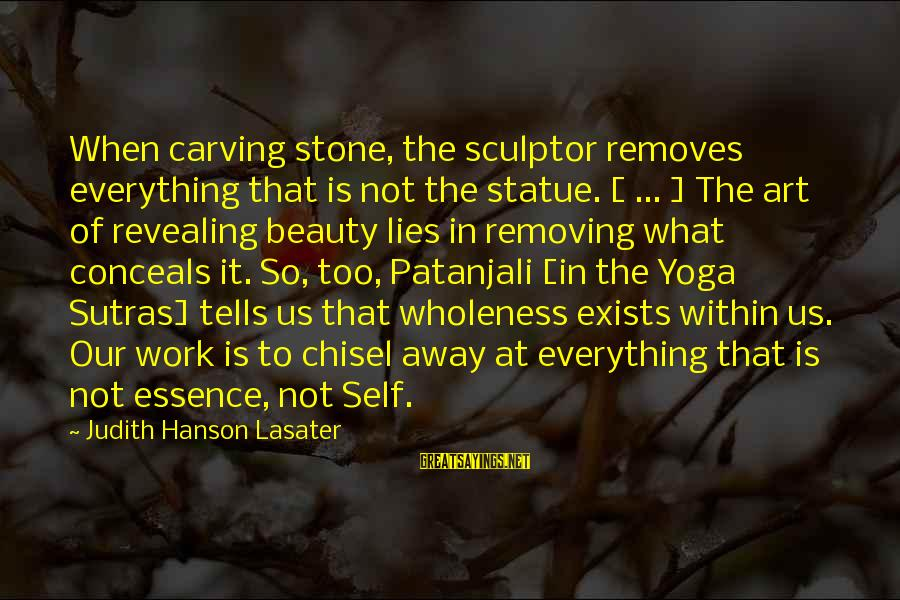 Sculptor Sayings By Judith Hanson Lasater: When carving stone, the sculptor removes everything that is not the statue. [ ... ]