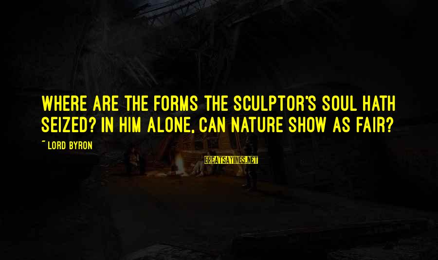 Sculptor Sayings By Lord Byron: Where are the forms the sculptor's soul hath seized? In him alone, Can nature show