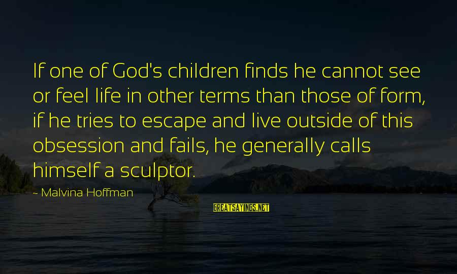 Sculptor Sayings By Malvina Hoffman: If one of God's children finds he cannot see or feel life in other terms