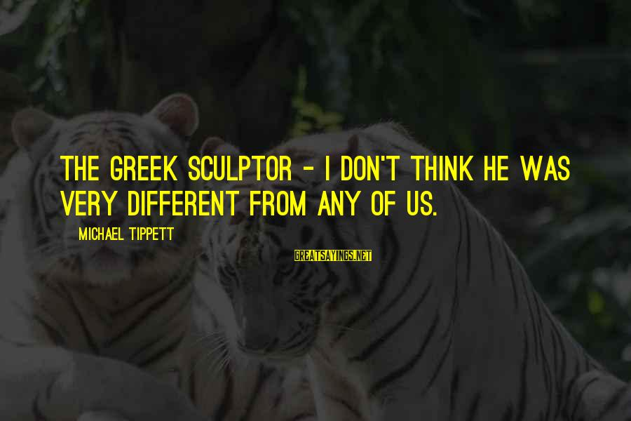 Sculptor Sayings By Michael Tippett: The Greek sculptor - I don't think he was very different from any of us.