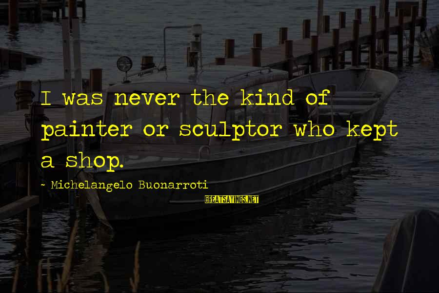Sculptor Sayings By Michelangelo Buonarroti: I was never the kind of painter or sculptor who kept a shop.