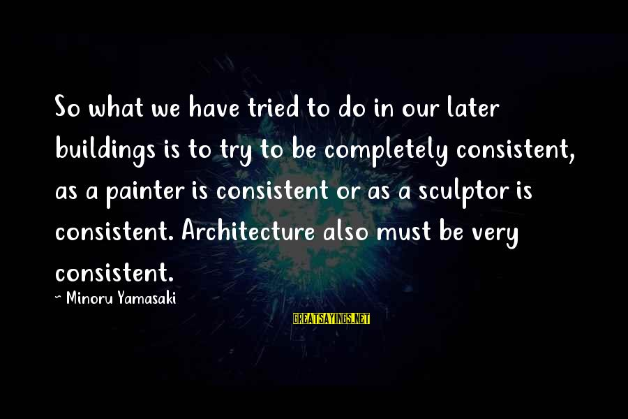 Sculptor Sayings By Minoru Yamasaki: So what we have tried to do in our later buildings is to try to