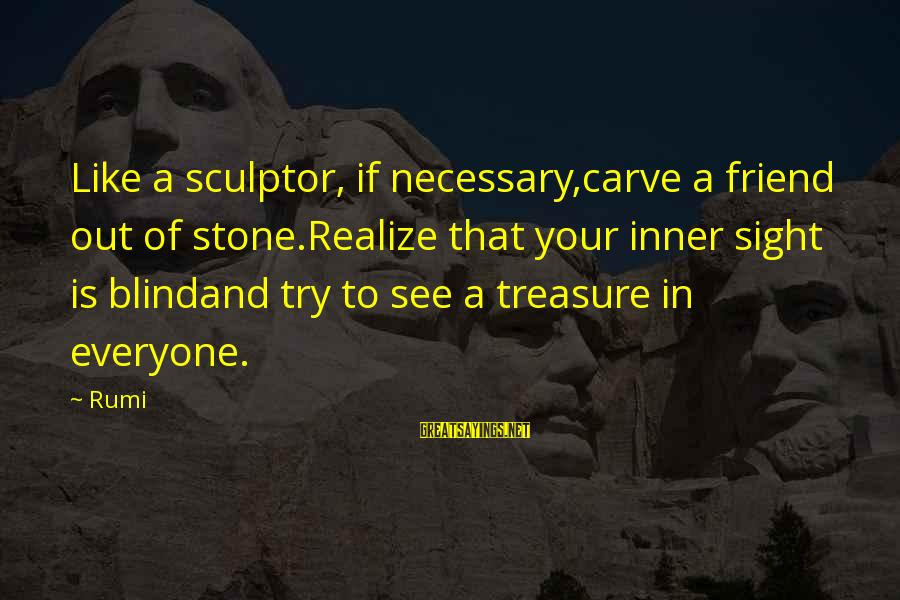 Sculptor Sayings By Rumi: Like a sculptor, if necessary,carve a friend out of stone.Realize that your inner sight is