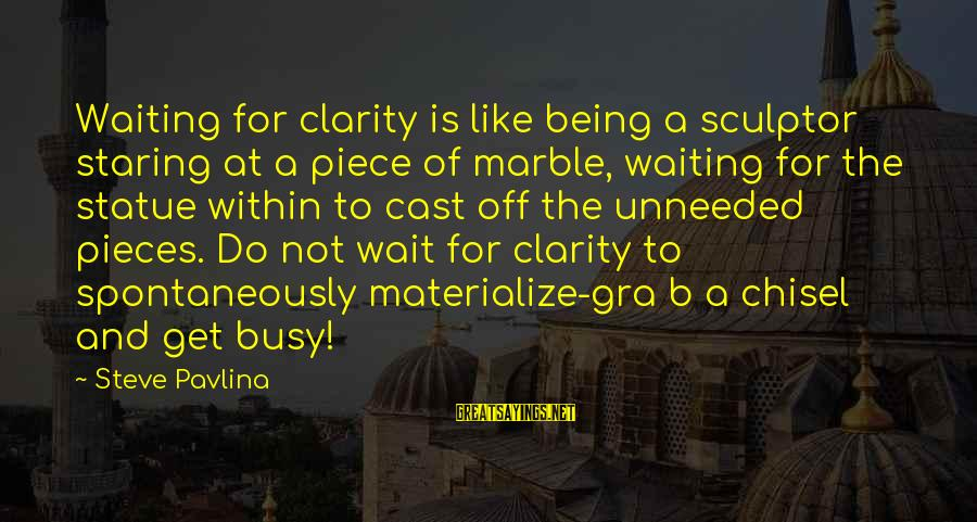 Sculptor Sayings By Steve Pavlina: Waiting for clarity is like being a sculptor staring at a piece of marble, waiting