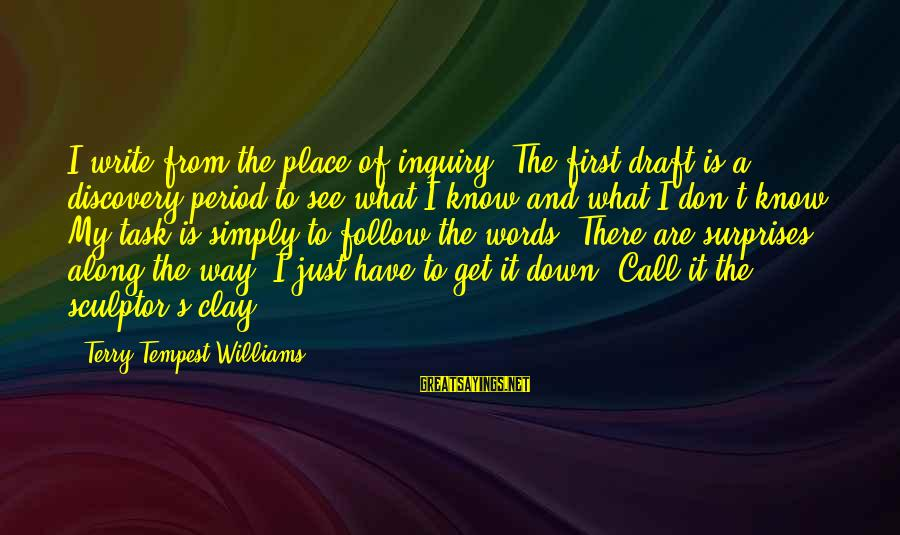 Sculptor Sayings By Terry Tempest Williams: I write from the place of inquiry. The first draft is a discovery period to