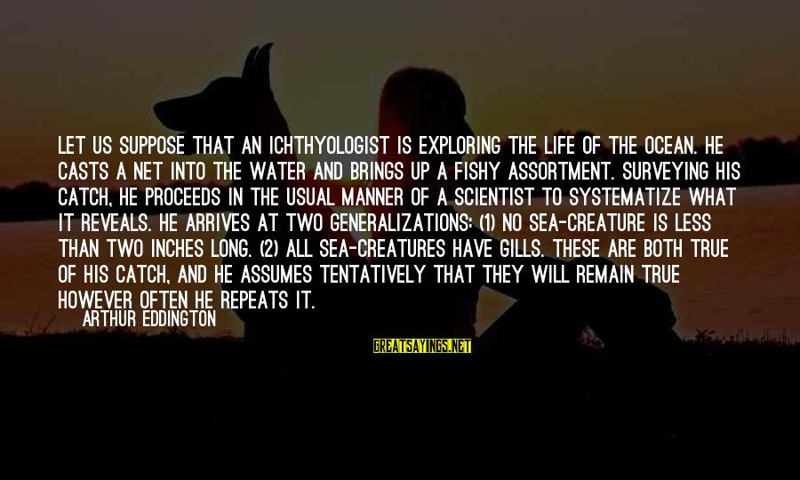 Sea Creature Sayings By Arthur Eddington: Let us suppose that an ichthyologist is exploring the life of the ocean. He casts