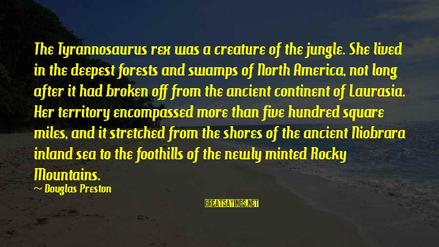 Sea Creature Sayings By Douglas Preston: The Tyrannosaurus rex was a creature of the jungle. She lived in the deepest forests