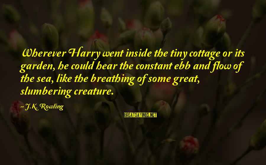 Sea Creature Sayings By J.K. Rowling: Wherever Harry went inside the tiny cottage or its garden, he could hear the constant