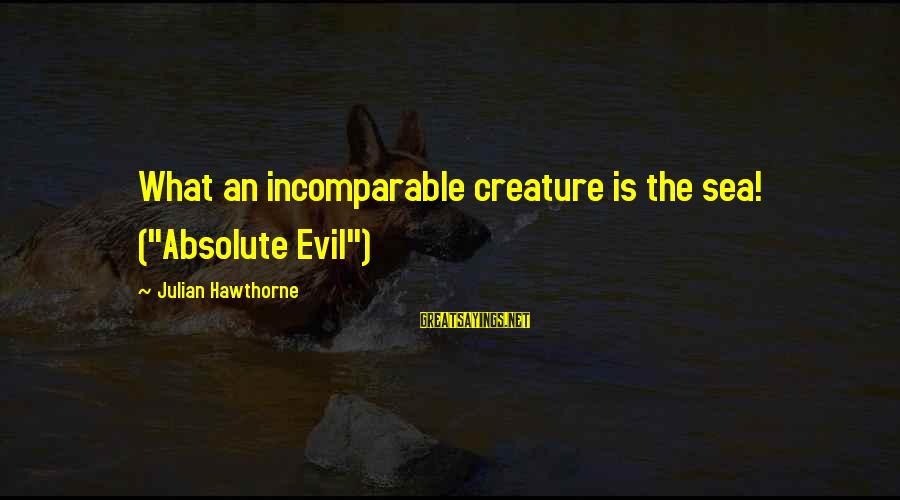 """Sea Creature Sayings By Julian Hawthorne: What an incomparable creature is the sea! (""""Absolute Evil"""")"""