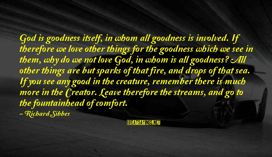 Sea Creature Sayings By Richard Sibbes: God is goodness itself, in whom all goodness is involved. If therefore we love other