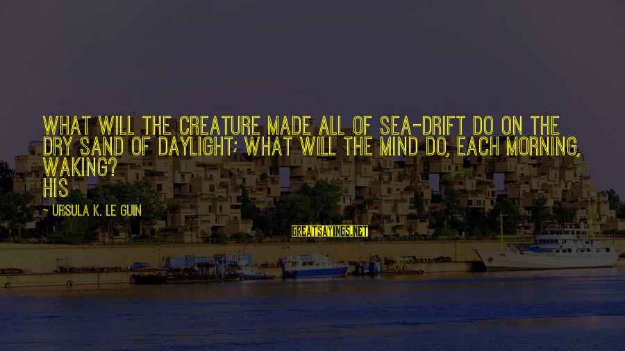Sea Creature Sayings By Ursula K. Le Guin: What will the creature made all of sea-drift do on the dry sand of daylight;