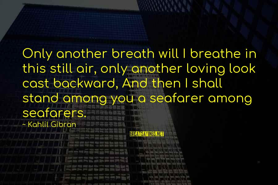 Seafarer's Sayings By Kahlil Gibran: Only another breath will I breathe in this still air, only another loving look cast