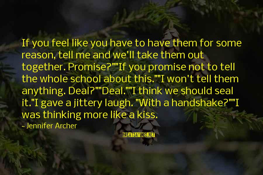 Seal The Deal Sayings By Jennifer Archer: If you feel like you have to have them for some reason, tell me and