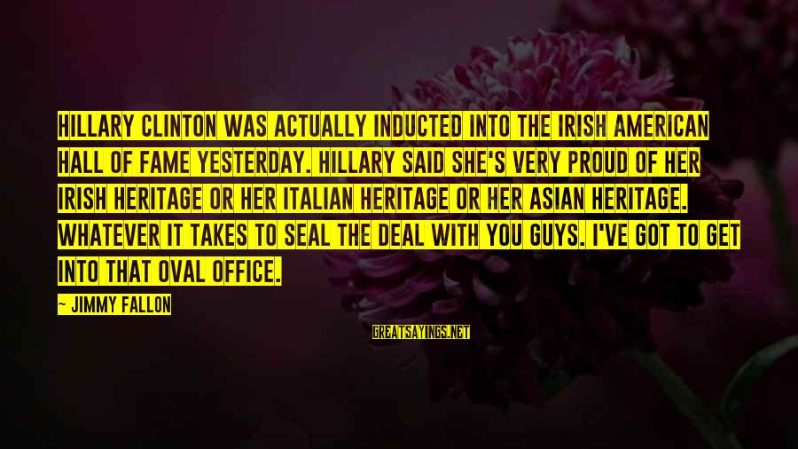 Seal The Deal Sayings By Jimmy Fallon: Hillary Clinton was actually inducted into the Irish American Hall of Fame yesterday. Hillary said