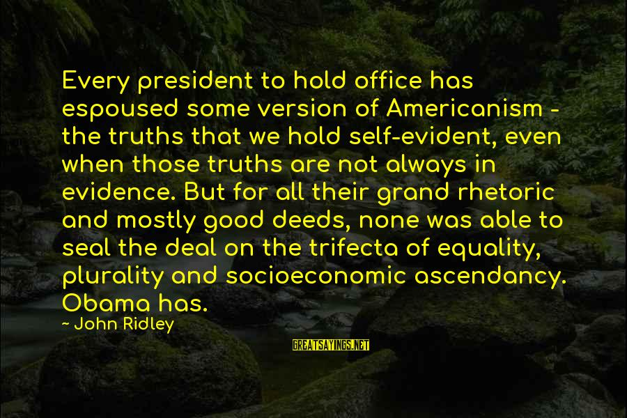 Seal The Deal Sayings By John Ridley: Every president to hold office has espoused some version of Americanism - the truths that